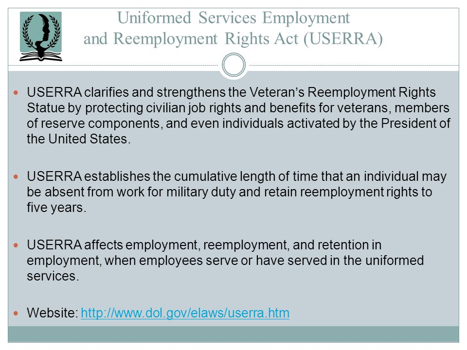 Uniformed Services Employment and Reemployment Rights Act (USERRA) USERRA clarifies and strengthens the Veterans Reemployment Rights Statue by protect