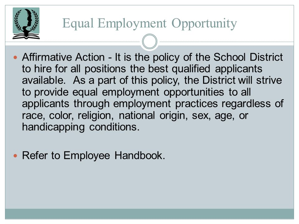 Equal Employment Opportunity Affirmative Action - It is the policy of the School District to hire for all positions the best qualified applicants avai