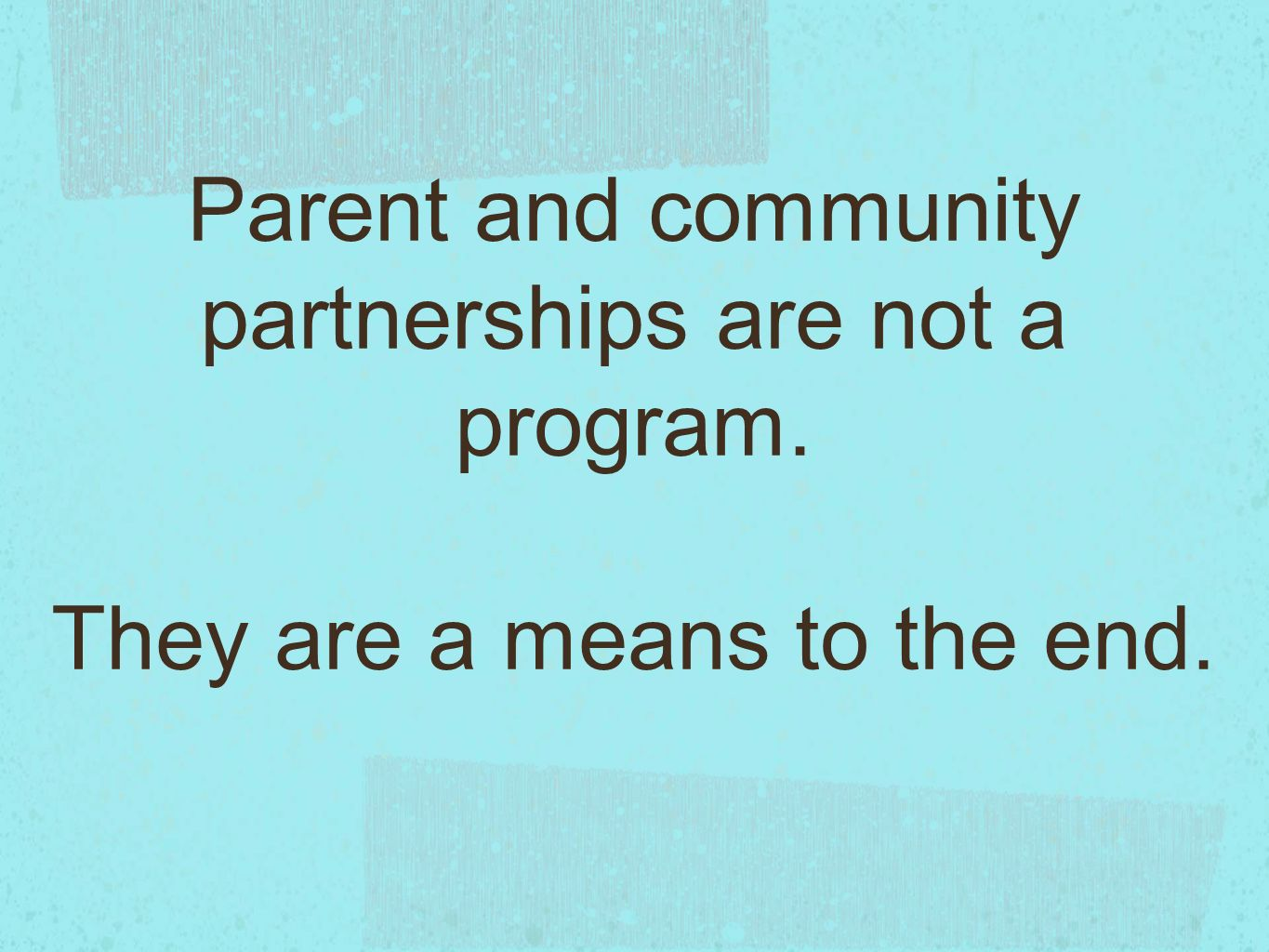 Parent and community partnerships are not a program. They are a means to the end.
