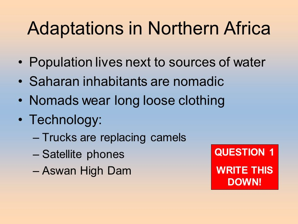 Adaptations in Northern Africa Population lives next to sources of water Saharan inhabitants are nomadic Nomads wear long loose clothing Technology: –Trucks are replacing camels –Satellite phones –Aswan High Dam QUESTION 1 WRITE THIS DOWN!
