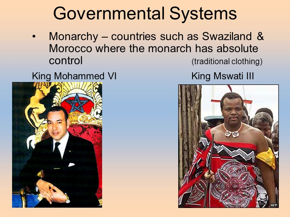Governmental Systems Monarchy – countries such as Swaziland & Morocco where the monarch has absolute control (traditional clothing) King Mohammed VIKing Mswati III