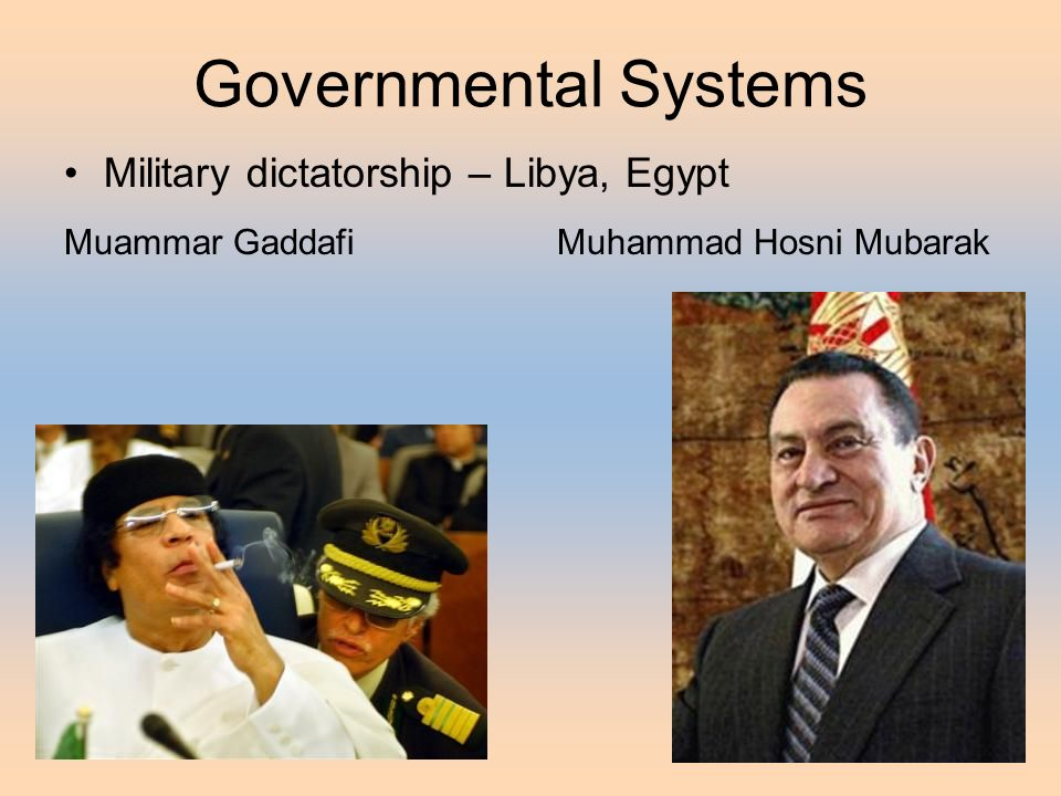 Governmental Systems Military dictatorship – Libya, Egypt Muammar Gaddafi Muhammad Hosni Mubarak