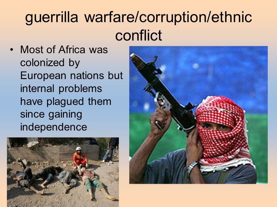 guerrilla warfare/corruption/ethnic conflict Most of Africa was colonized by European nations but internal problems have plagued them since gaining independence