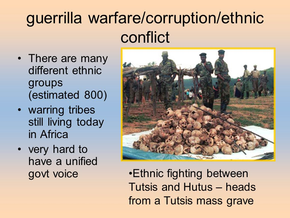 guerrilla warfare/corruption/ethnic conflict There are many different ethnic groups (estimated 800) warring tribes still living today in Africa very hard to have a unified govt voice Ethnic fighting between Tutsis and Hutus – heads from a Tutsis mass grave