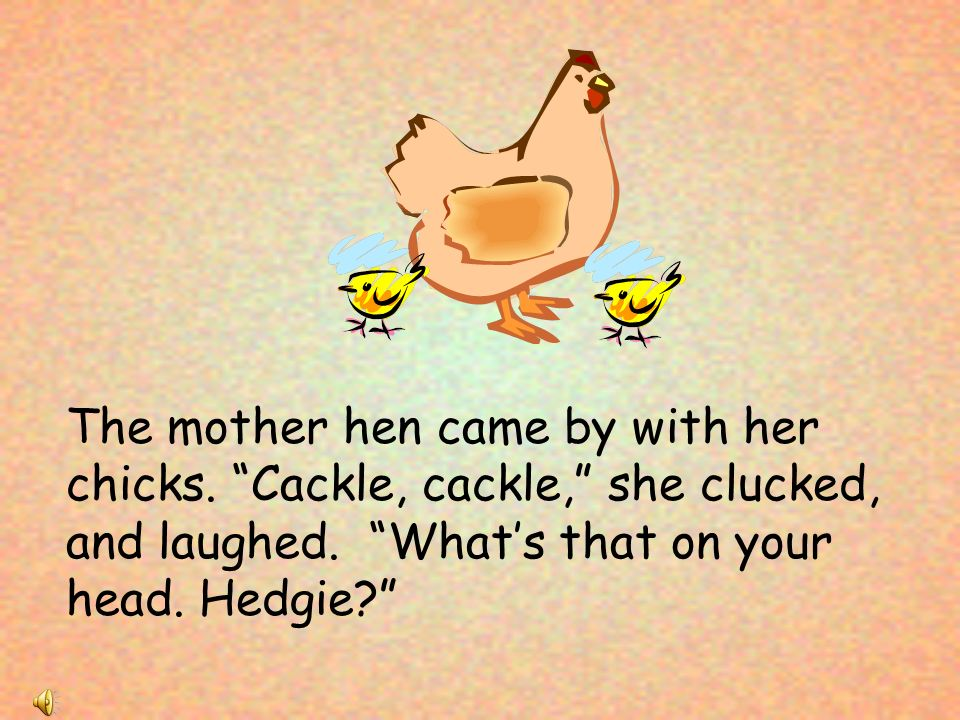 The mother hen came by with her chicks. Cackle, cackle, she clucked, and laughed.
