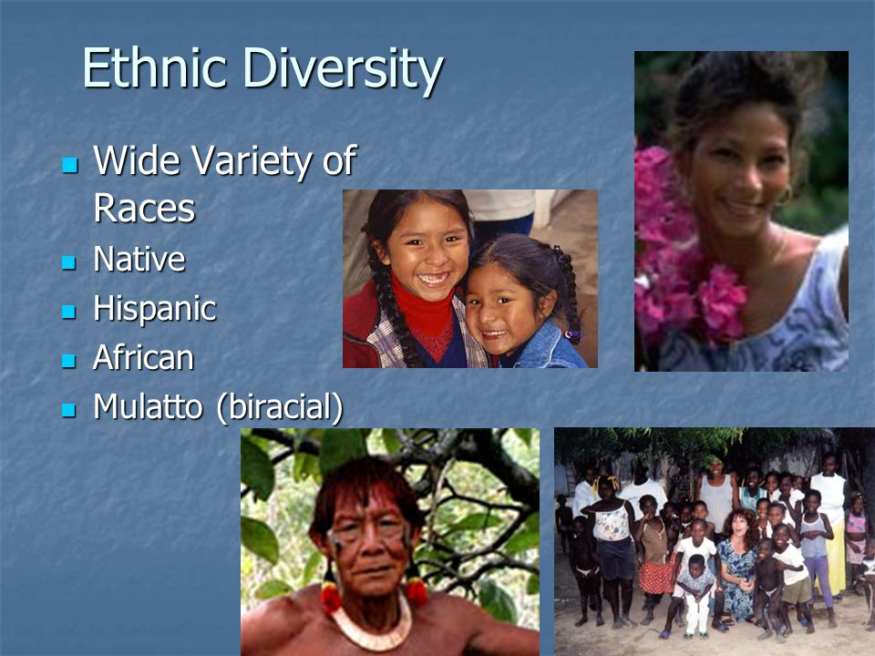 Ethnic Diversity Wide Variety of Races Wide Variety of Races Native Native Hispanic Hispanic African African Mulatto (biracial) Mulatto (biracial)