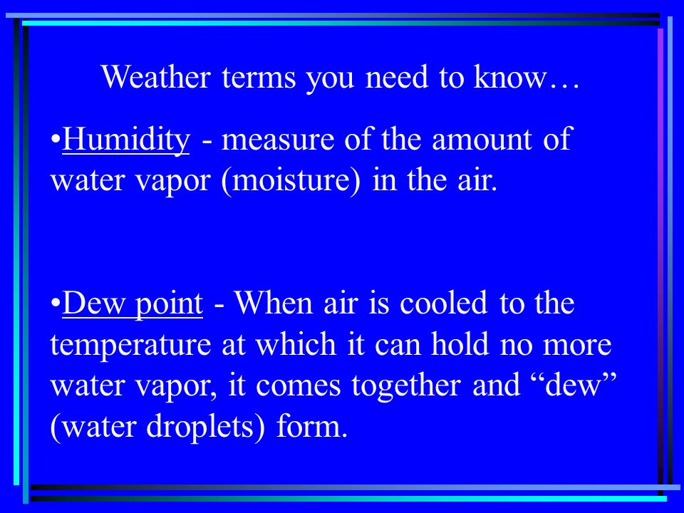 Weather terms you need to know… Humidity - measure of the amount of water vapor (moisture) in the air. Dew point - When air is cooled to the temperatu