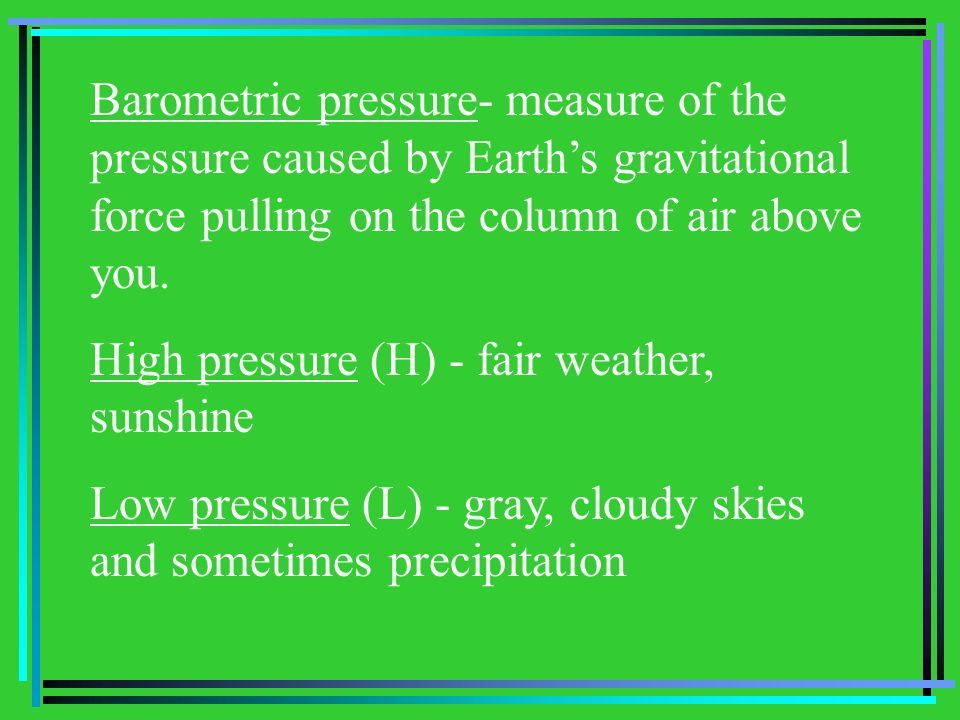 Barometric pressure- measure of the pressure caused by Earths gravitational force pulling on the column of air above you. High pressure (H) - fair wea