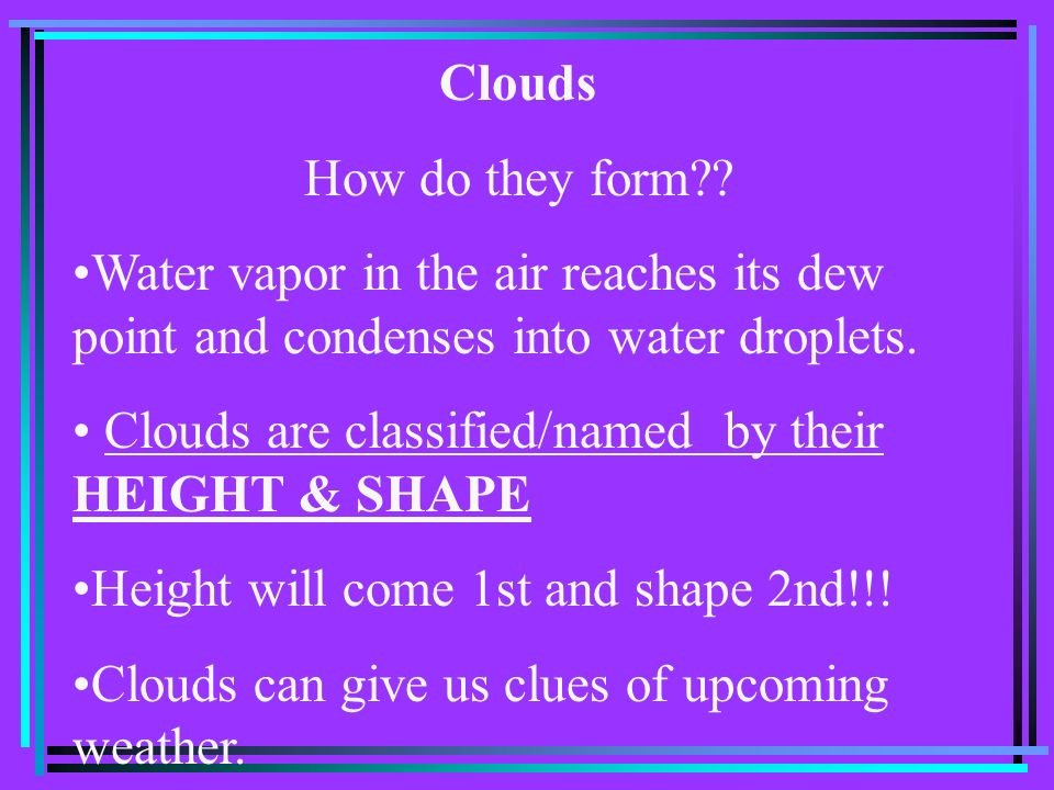 Clouds How do they form?? Water vapor in the air reaches its dew point and condenses into water droplets. Clouds are classified/named by their HEIGHT