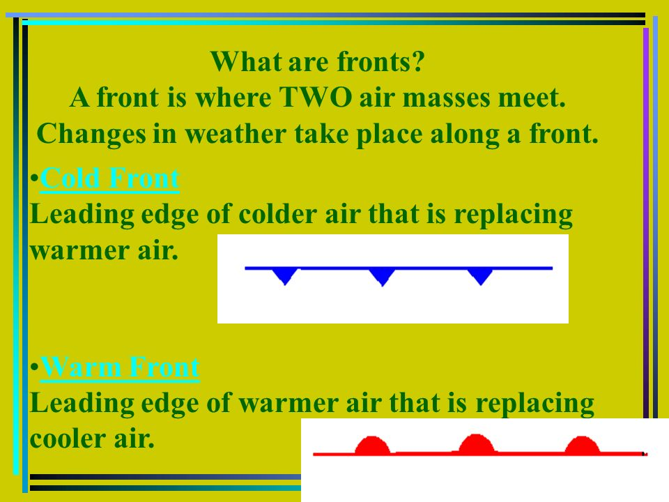 What are fronts? A front is where TWO air masses meet. Changes in weather take place along a front. Cold Front Leading edge of colder air that is repl