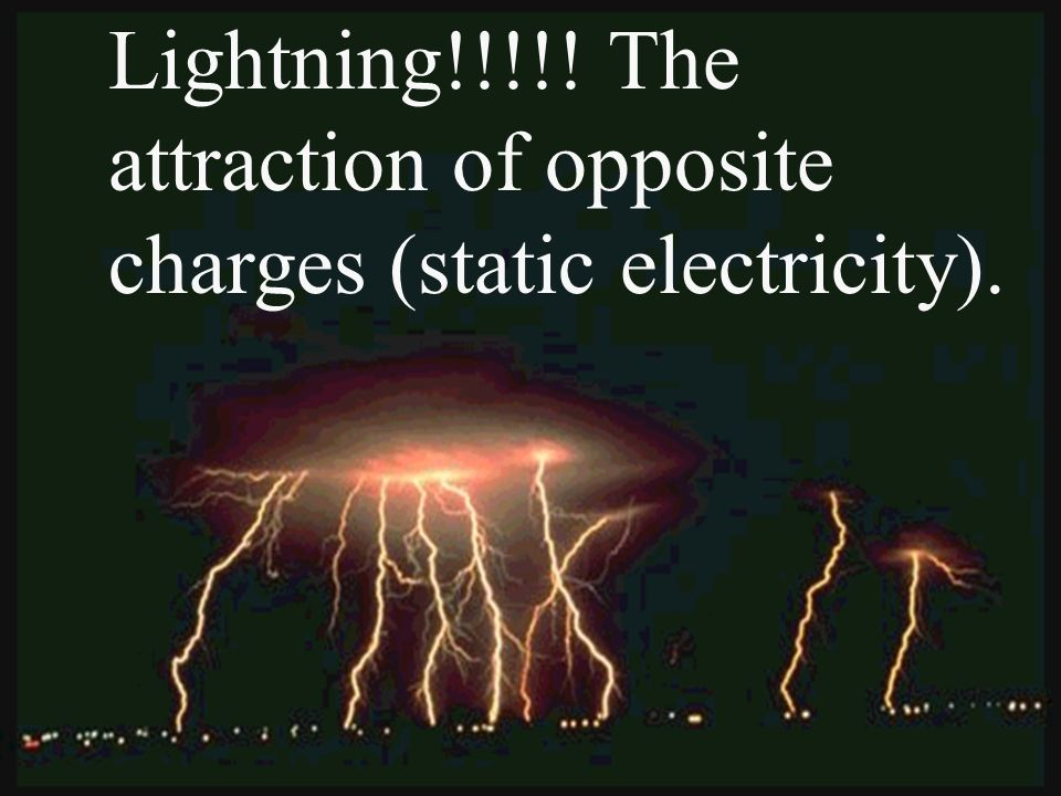Lightning!!!!! The attraction of opposite charges (static electricity).