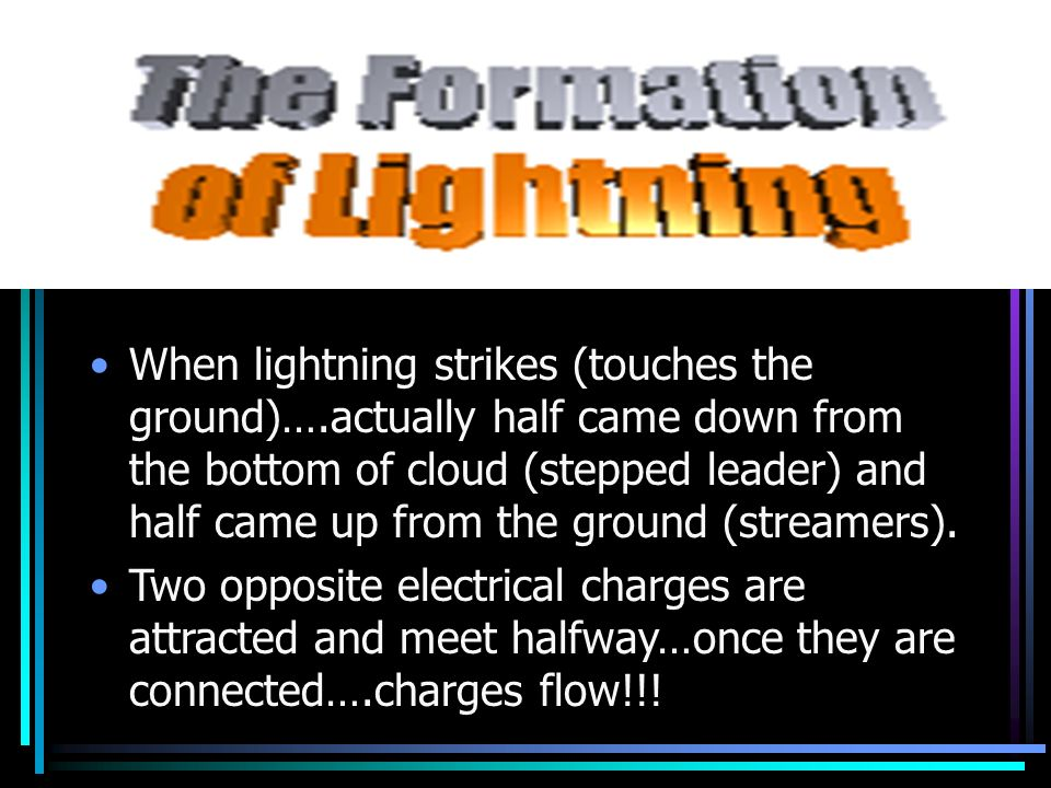 When lightning strikes (touches the ground)….actually half came down from the bottom of cloud (stepped leader) and half came up from the ground (strea