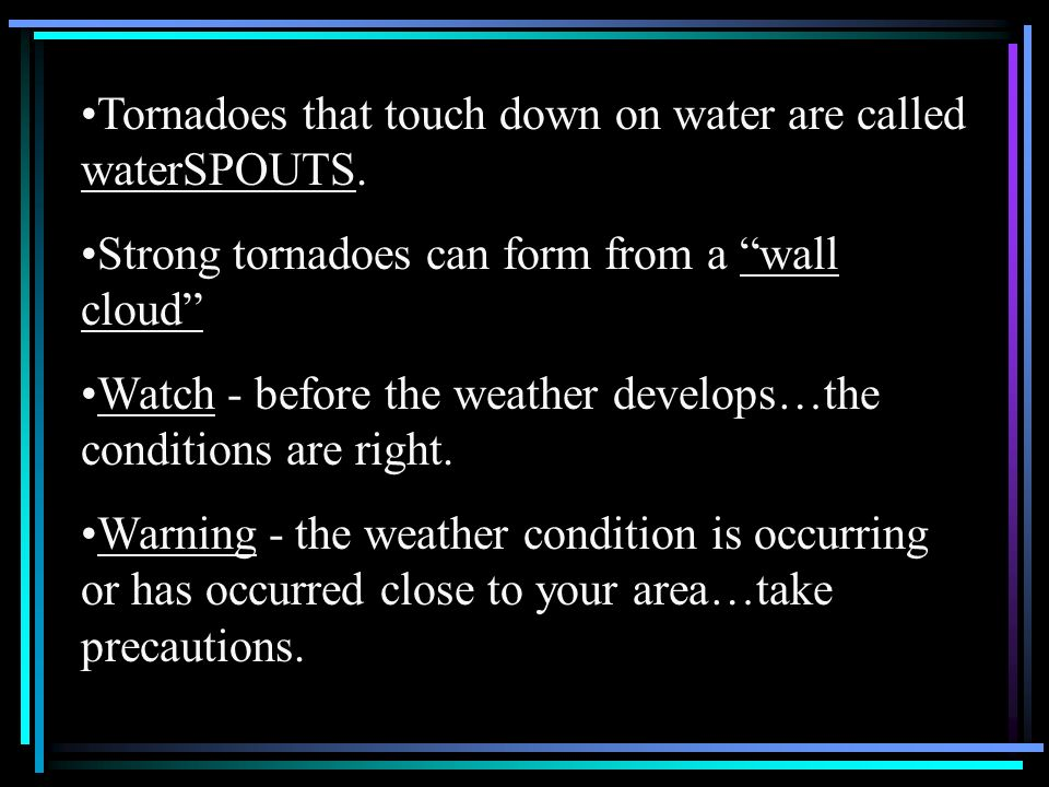 Tornadoes that touch down on water are called waterSPOUTS. Strong tornadoes can form from a wall cloud Watch - before the weather develops…the conditi