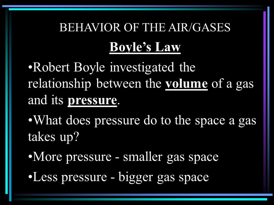 BEHAVIOR OF THE AIR/GASES Boyles Law Robert Boyle investigated the relationship between the volume of a gas and its pressure. What does pressure do to
