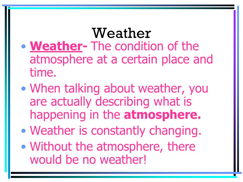 Weather Weather- The condition of the atmosphere at a certain place and time. When talking about weather, you are actually describing what is happenin