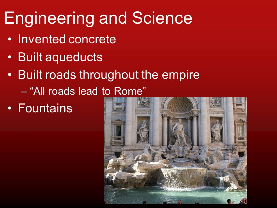 Engineering and Science Invented concrete Built aqueducts Built roads throughout the empire –All roads lead to Rome Fountains