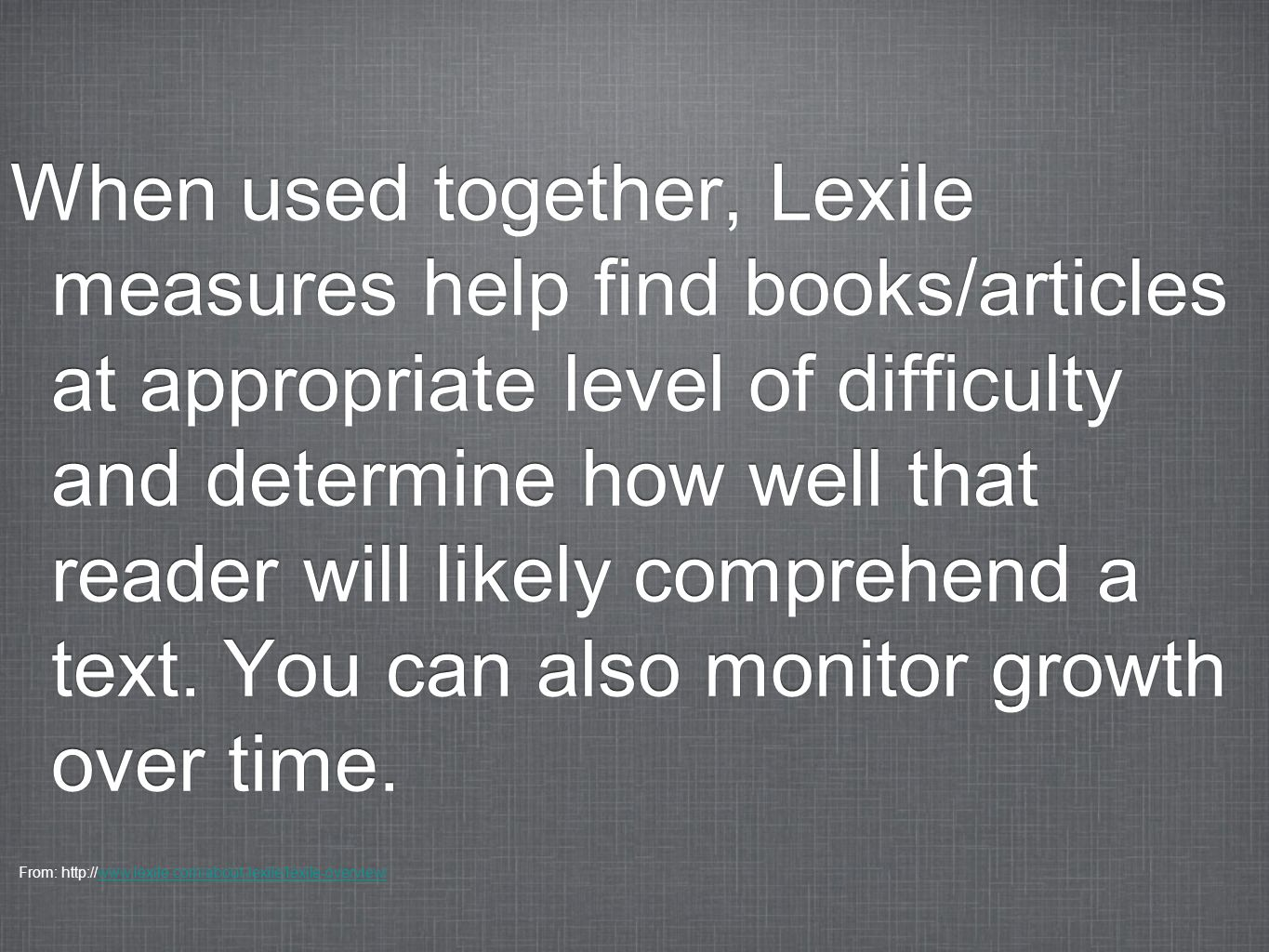 When used together, Lexile measures help find books/articles at appropriate level of difficulty and determine how well that reader will likely compreh