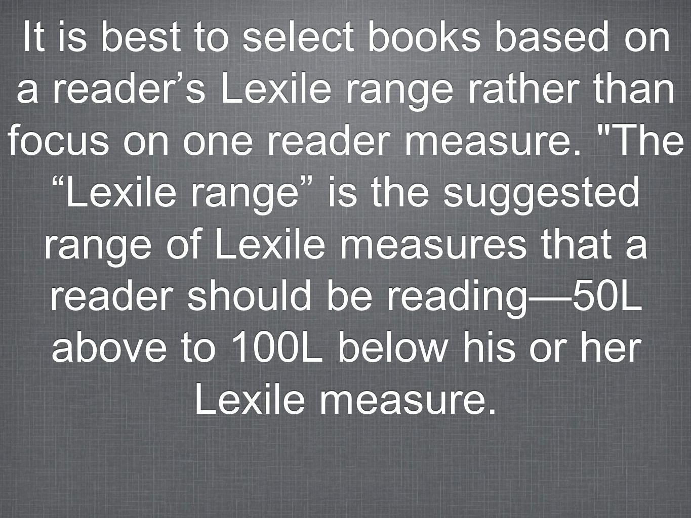 It is best to select books based on a readers Lexile range rather than focus on one reader measure.