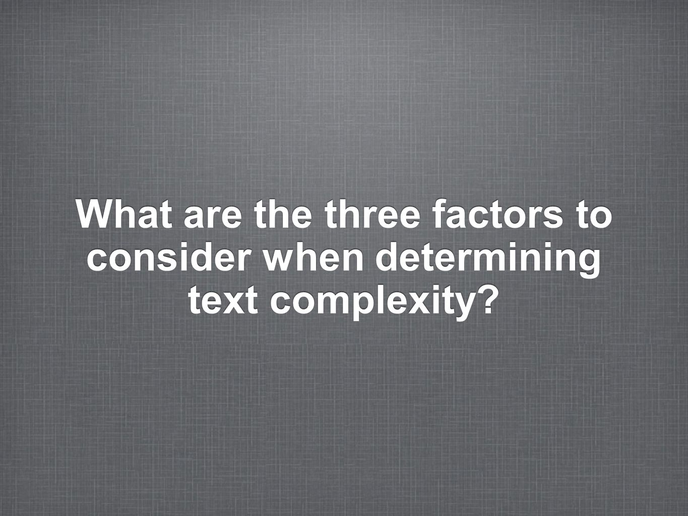 What are the three factors to consider when determining text complexity?