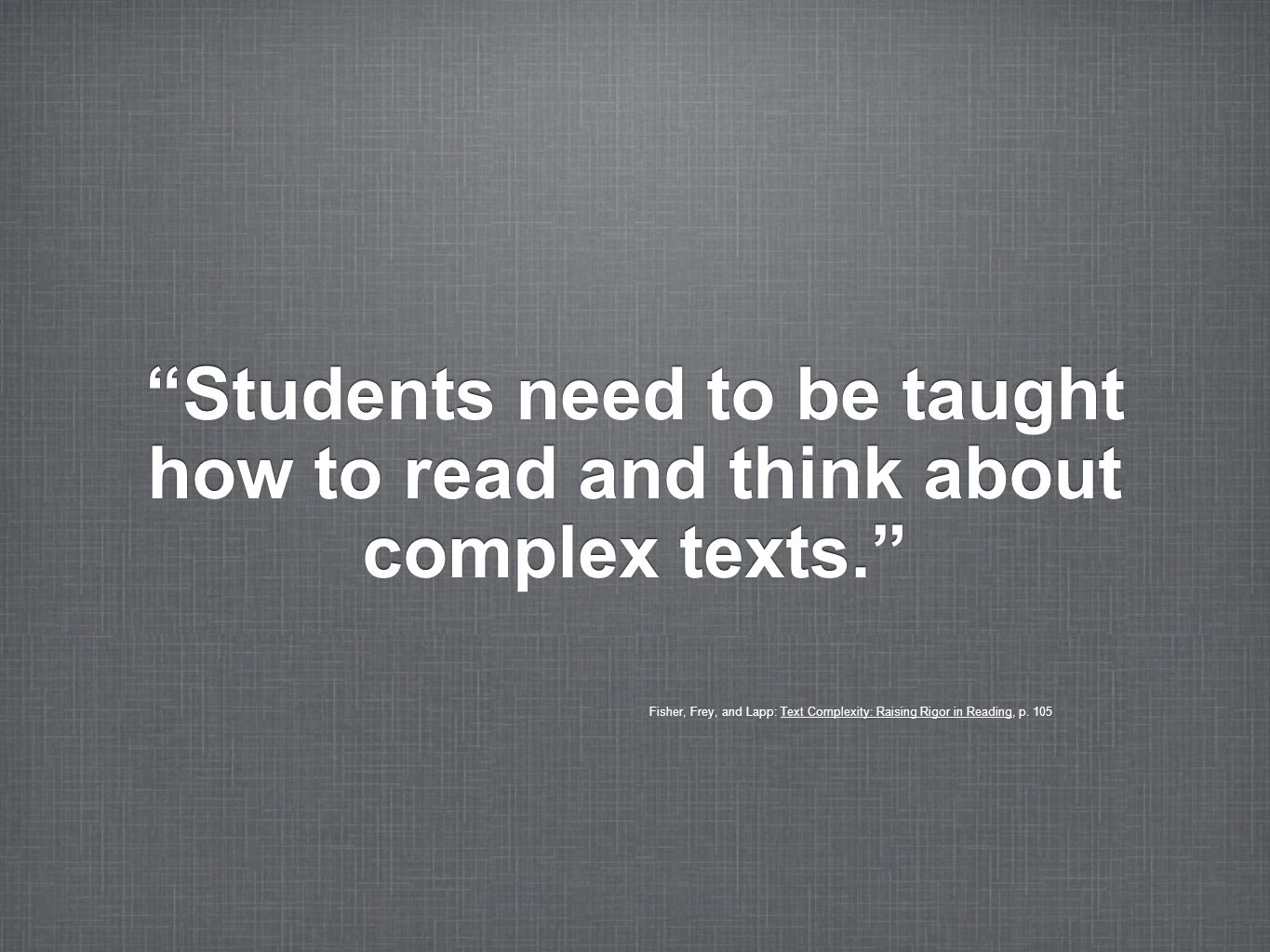 Students need to be taught how to read and think about complex texts. Fisher, Frey, and Lapp: Text Complexity: Raising Rigor in Reading, p. 105