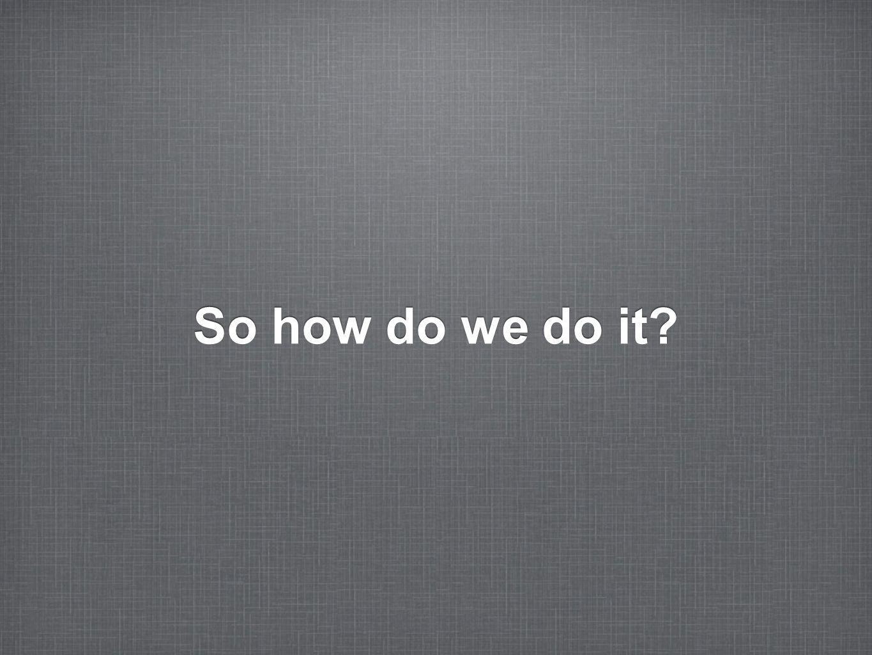 So how do we do it?