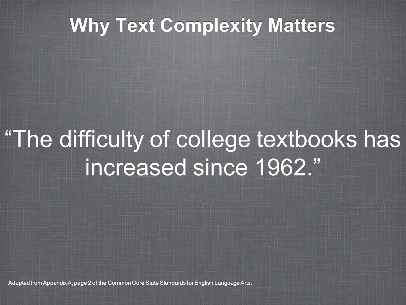 Why Text Complexity Matters The difficulty of college textbooks has increased since 1962. Adapted from Appendix A, page 2 of the Common Core State Sta
