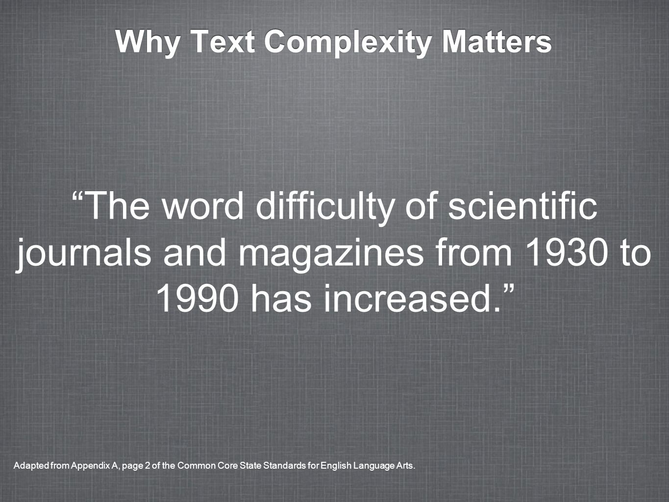 Why Text Complexity Matters The word difficulty of scientific journals and magazines from 1930 to 1990 has increased. Adapted from Appendix A, page 2