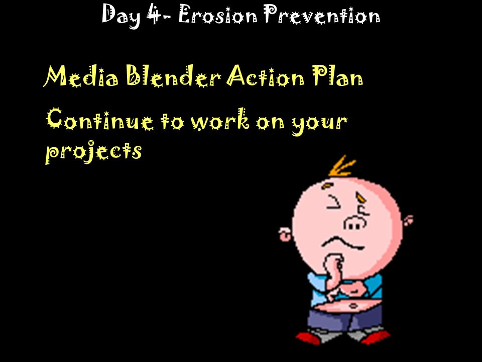 Day 4- Erosion Prevention Media Blender Action Plan Continue to work on your projects
