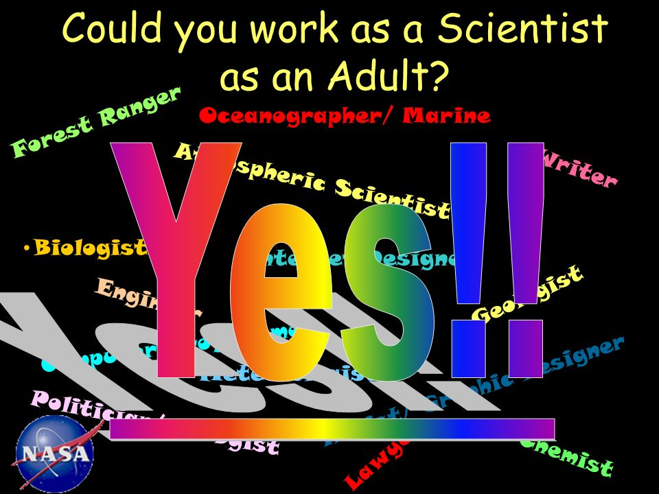 Great Job! Could you work as a Scientist as an Adult? Biologist Atmospheric Scientist Artist/ Graphic Designer Computer Programmer Chemist Engineer Fo