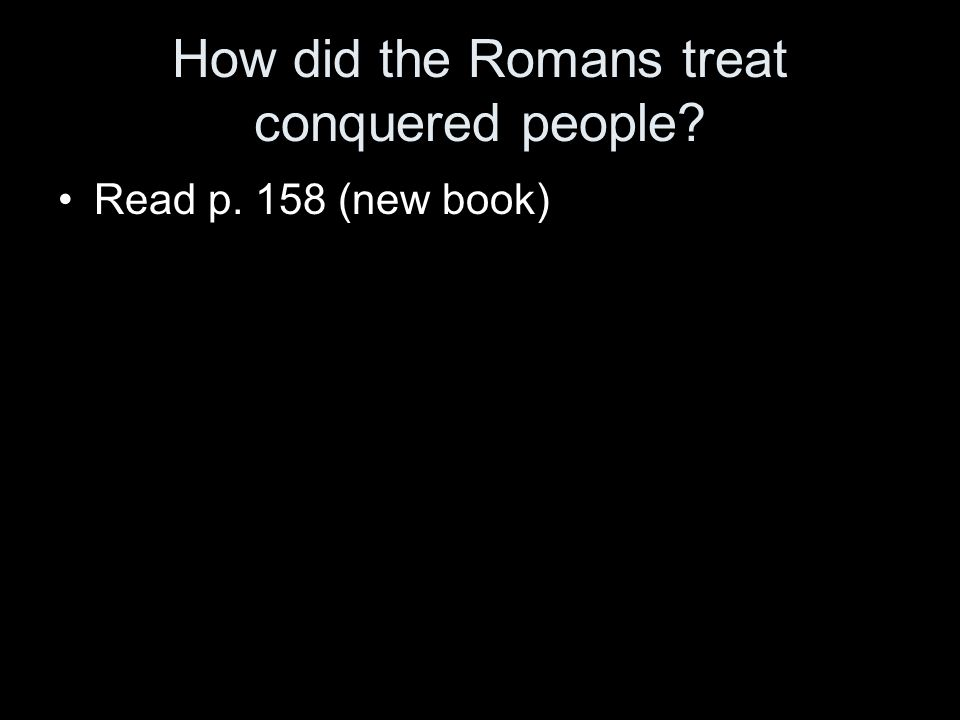 How did the Romans treat conquered people Read p. 158 (new book)