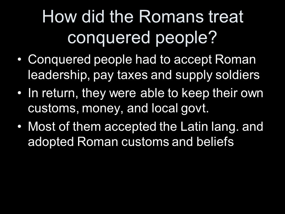 How did the Romans treat conquered people? Conquered people had to accept Roman leadership, pay taxes and supply soldiers In return, they were able to