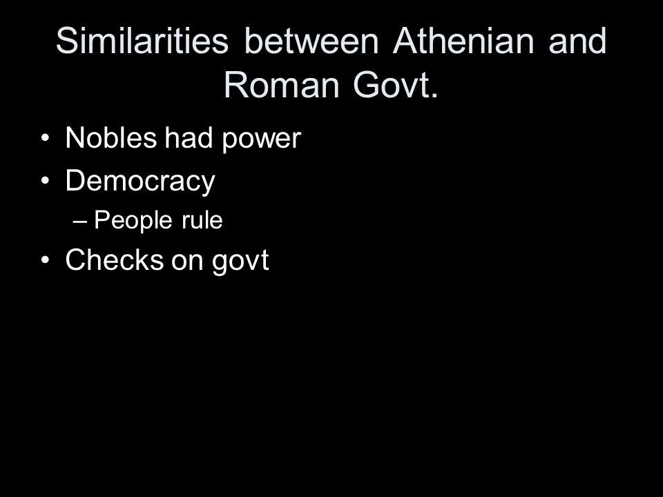 Similarities between Athenian and Roman Govt. Nobles had power Democracy –People rule Checks on govt