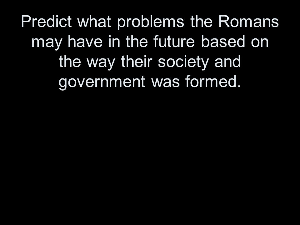 Predict what problems the Romans may have in the future based on the way their society and government was formed.