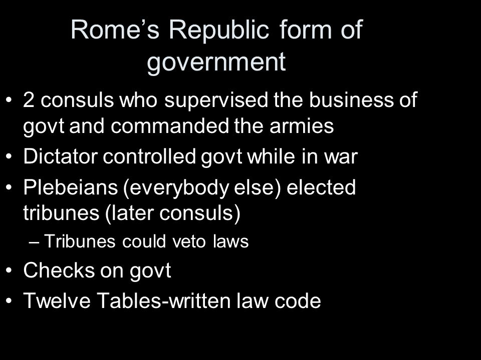 Romes Republic form of government 2 consuls who supervised the business of govt and commanded the armies Dictator controlled govt while in war Plebeia
