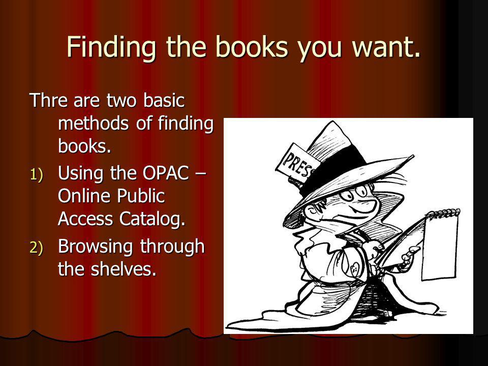 Finding the books you want. Thre are two basic methods of finding books. 1) Using the OPAC – Online Public Access Catalog. 2) Browsing through the she