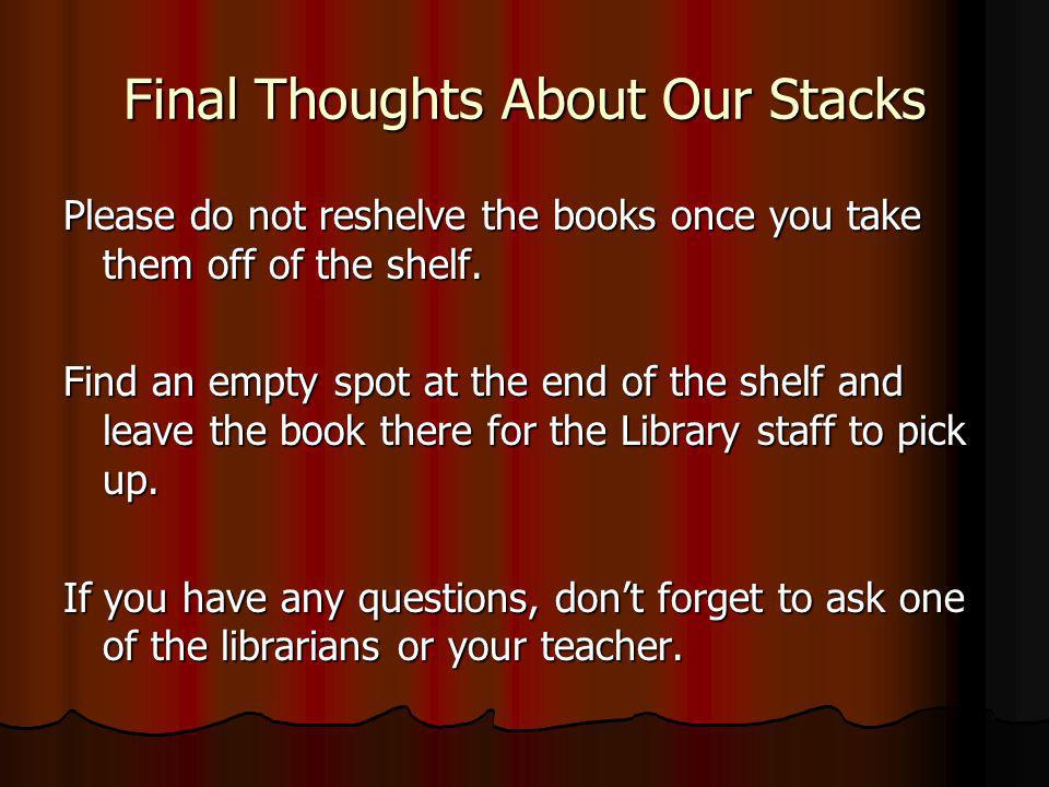 Final Thoughts About Our Stacks Please do not reshelve the books once you take them off of the shelf. Find an empty spot at the end of the shelf and l