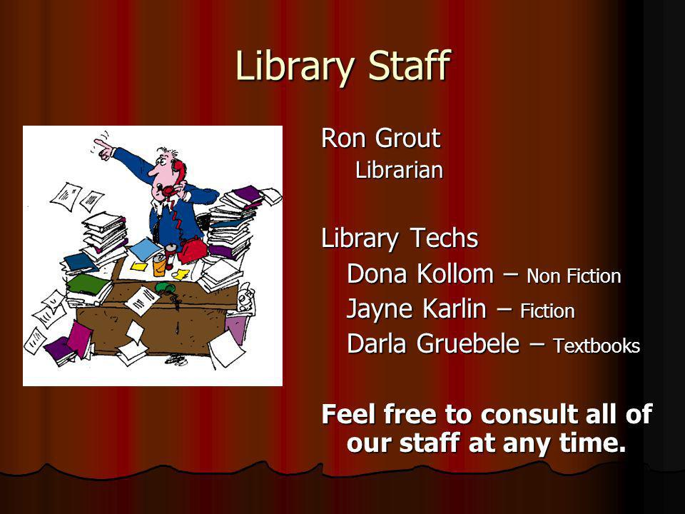 Library Staff Ron Grout Librarian Library Techs Dona Kollom – Non Fiction Jayne Karlin – Fiction Darla Gruebele – Textbooks Feel free to consult all o