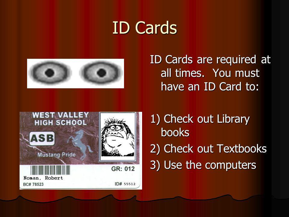 ID Cards ID Cards are required at all times. You must have an ID Card to: 1) Check out Library books 2) Check out Textbooks 3) Use the computers