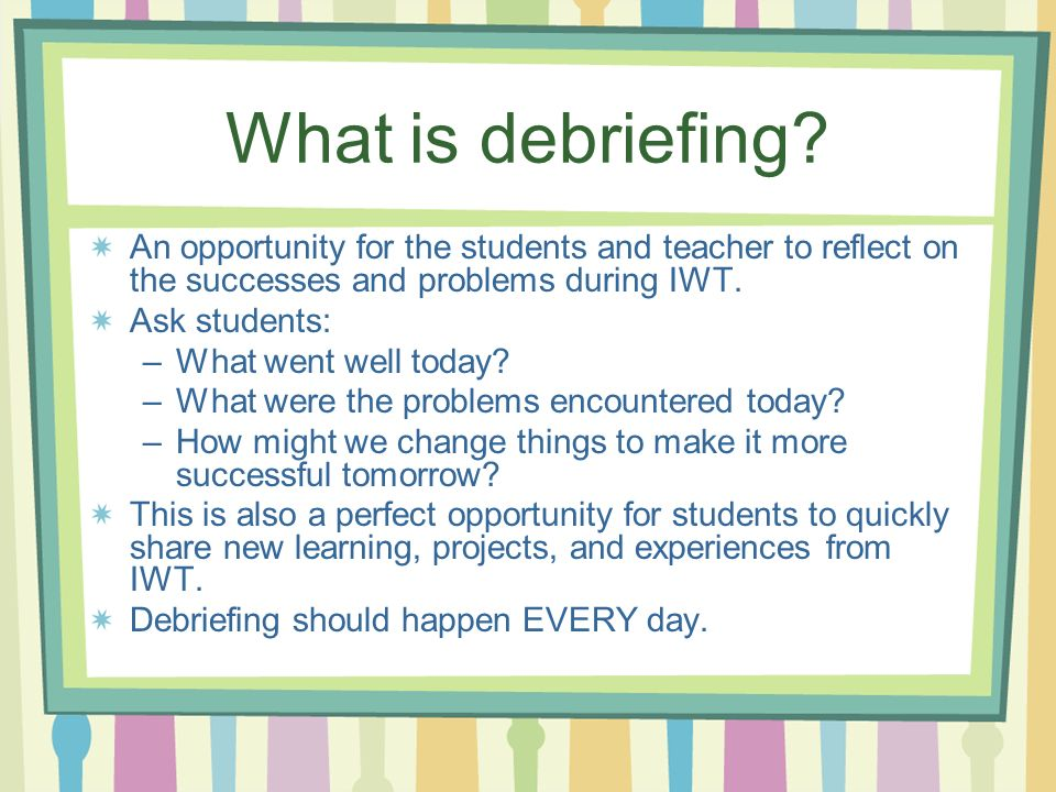 What is debriefing? An opportunity for the students and teacher to reflect on the successes and problems during IWT. Ask students: –What went well tod