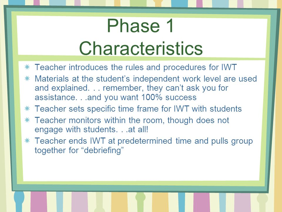 Phase 1 Characteristics Teacher introduces the rules and procedures for IWT Materials at the students independent work level are used and explained...