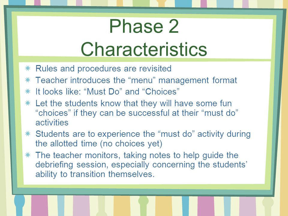 Phase 2 Characteristics Rules and procedures are revisited Teacher introduces the menu management format It looks like: Must Do and Choices Let the st