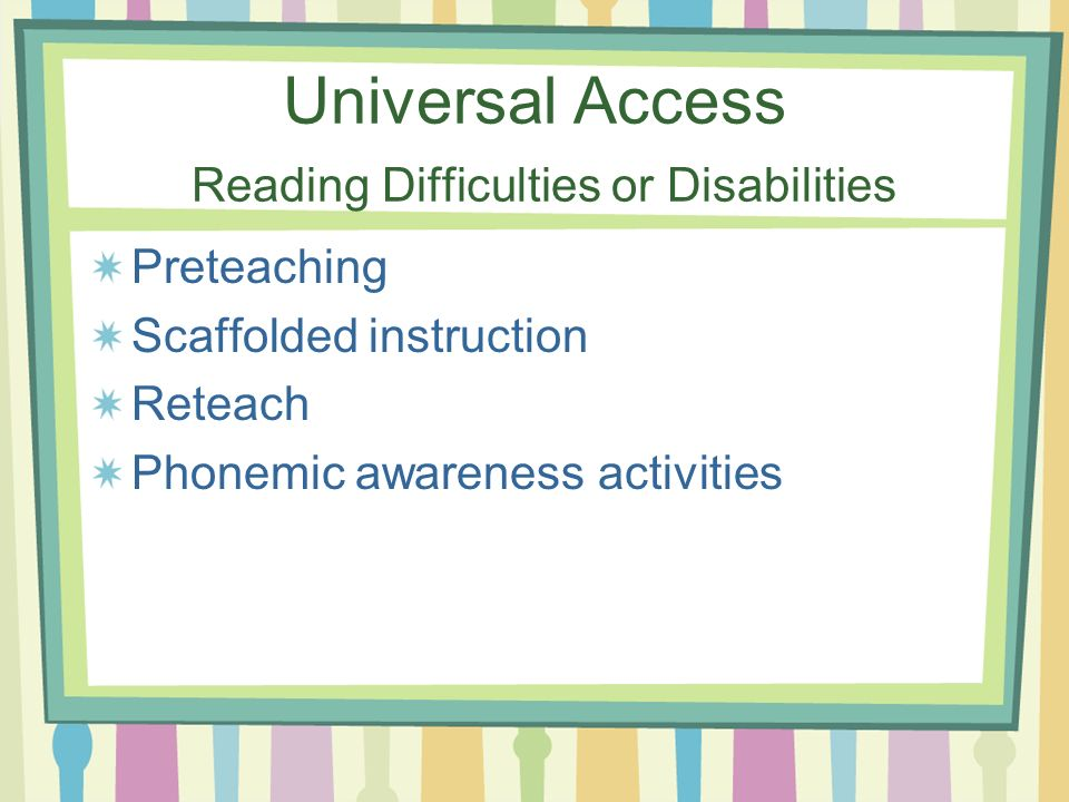 Universal Access Reading Difficulties or Disabilities Preteaching Scaffolded instruction Reteach Phonemic awareness activities
