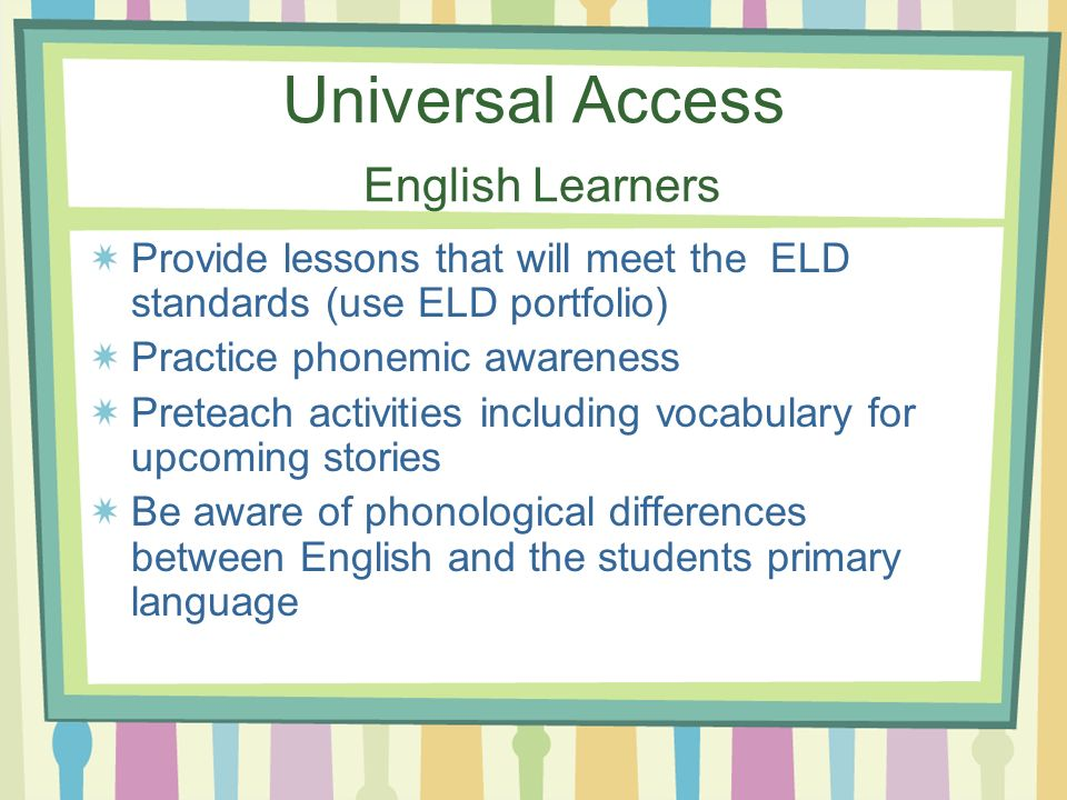 Universal Access English Learners Provide lessons that will meet the ELD standards (use ELD portfolio) Practice phonemic awareness Preteach activities