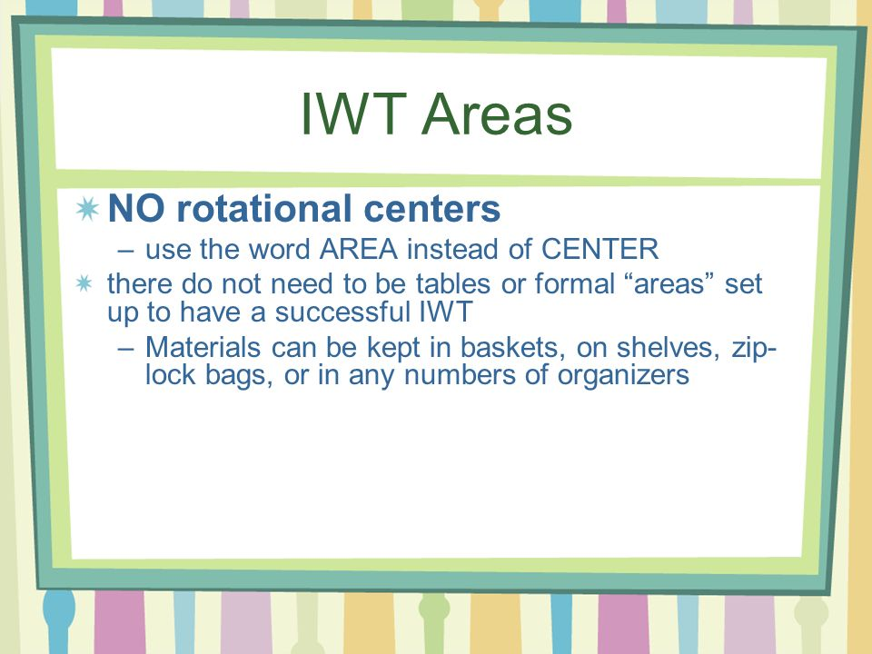IWT Areas NO rotational centers –use the word AREA instead of CENTER there do not need to be tables or formal areas set up to have a successful IWT –M