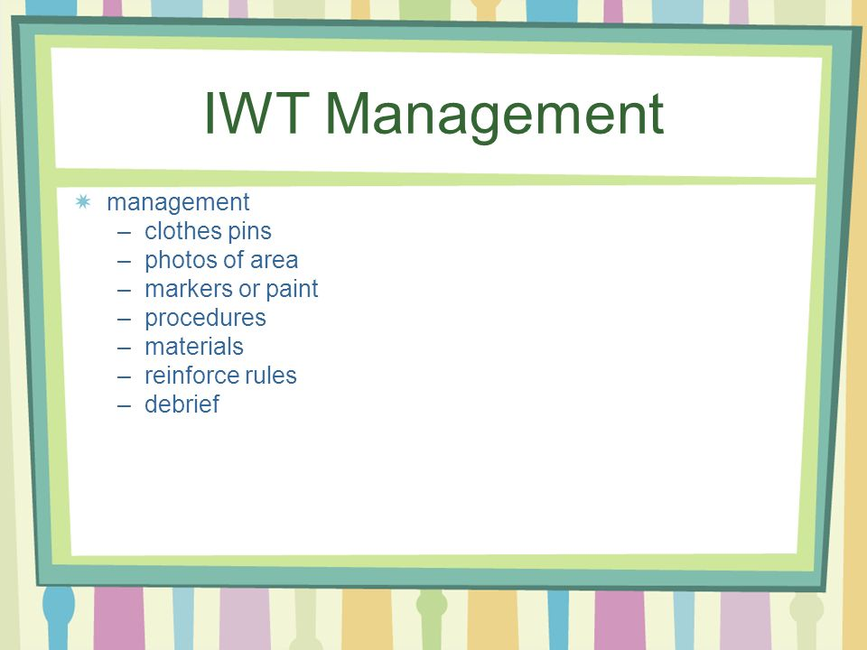 IWT Management management –clothes pins –photos of area –markers or paint –procedures –materials –reinforce rules –debrief