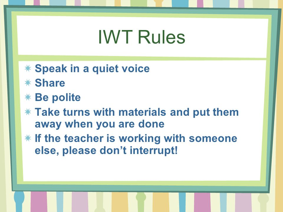 IWT Rules Speak in a quiet voice Share Be polite Take turns with materials and put them away when you are done If the teacher is working with someone