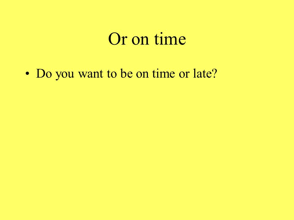 Or on time Do you want to be on time or late?