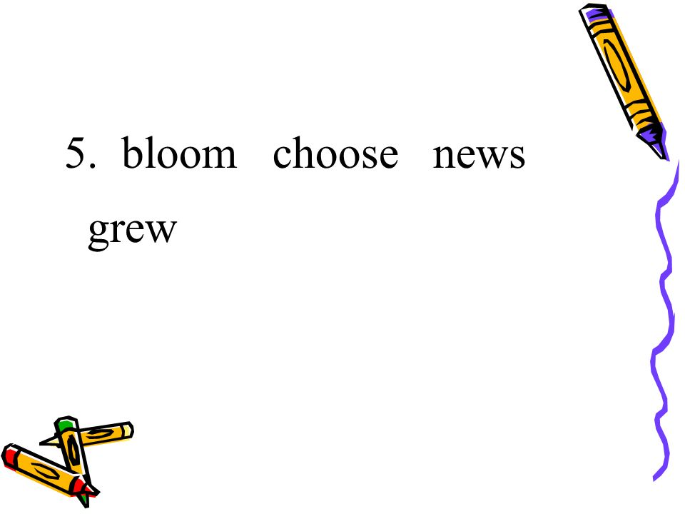 5. bloom choose news grew