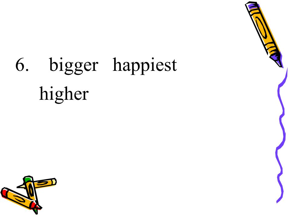 6. bigger happiest higher