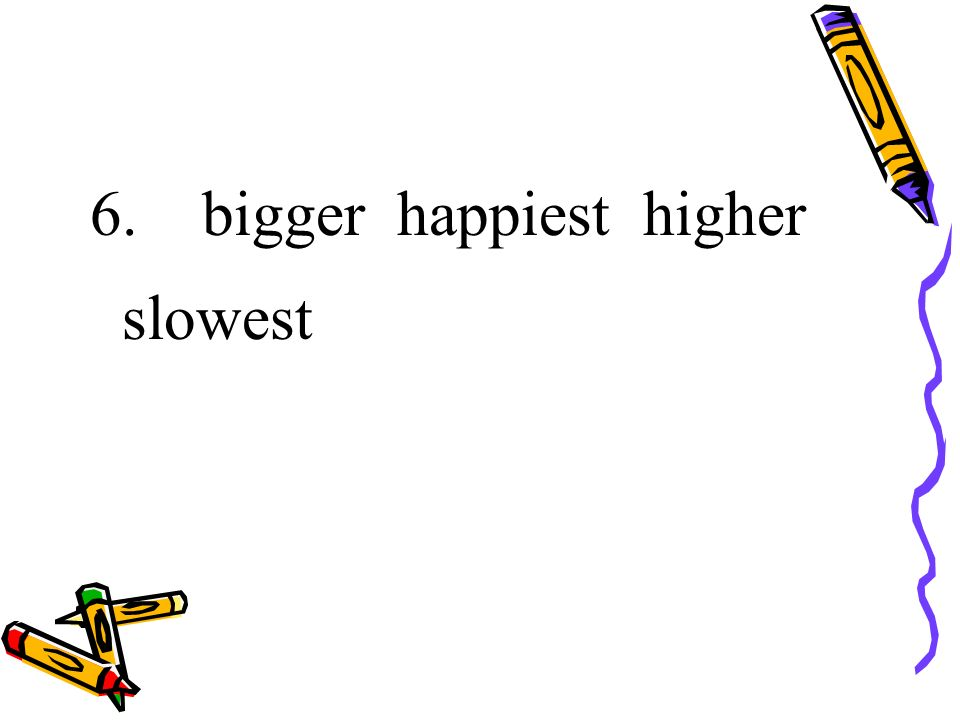 6. bigger happiest higher slowest